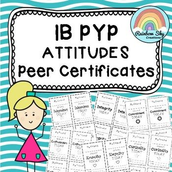 IB PYP Attitudes - Peer Certificates. ncluded in this pack are 12 black line certificates to help reinforce the PYP Attitude. There are four certificates per page and have intentionally been left black and white so they can be printed on a coloured card or personalise by the student. ~ Rainbow Sky Creations ~