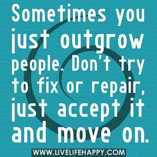sometimes you just outgrow people - accept it and move on.