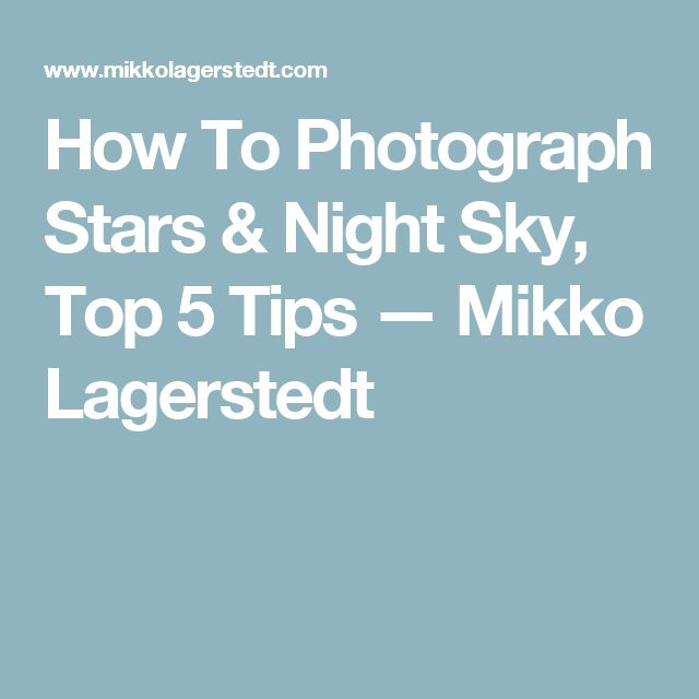 How To Photograph Stars & Night Sky, Top 5 Tips — Mikko Lagerstedt