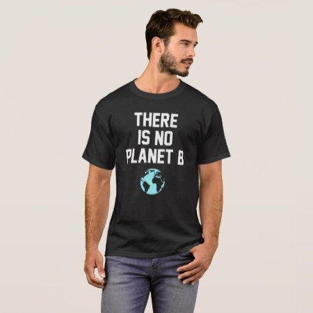 There is No planet B T-Shirt - click/tap to personalize and buy