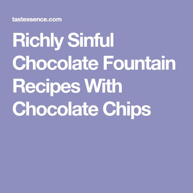 Richly Sinful Chocolate Fountain Recipes With Chocolate Chips