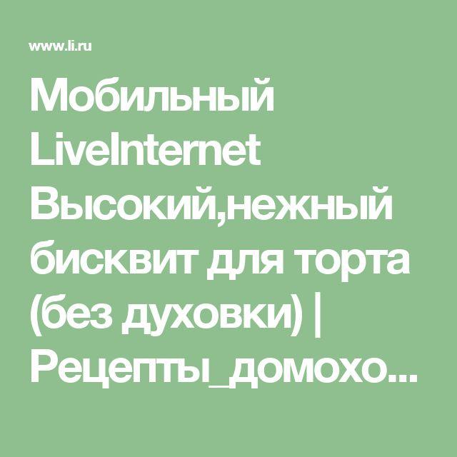 Мобильный LiveInternet Высокий,нежный бисквит для торта (без духовки)   Рецепты_домохозяек - Рецепты домохозяек  