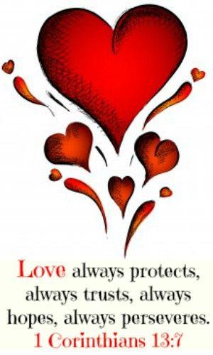 1 Corinthians 13:7 Love always protects, always trusts, always hopes, always perseveres.