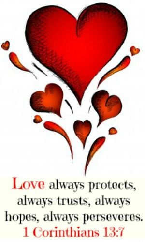 1 Corinthians 13:7 Love always protects, always trusts, always hopes, always perseveres.
