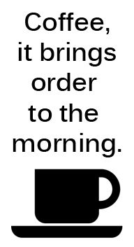 Coffee...it brings order to the morning.