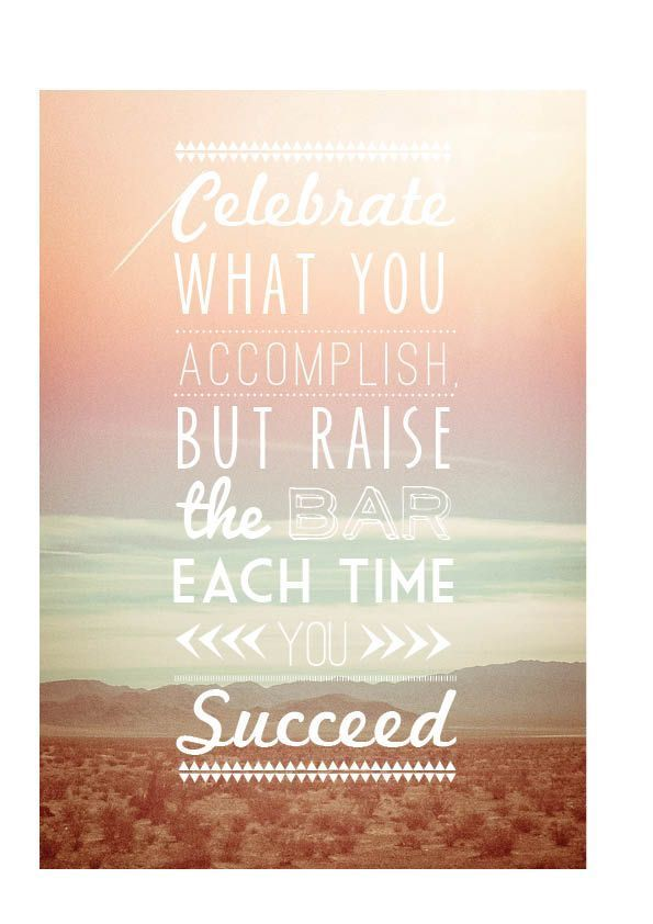 Celebrate what you accomplish, but raise the bar each time ...