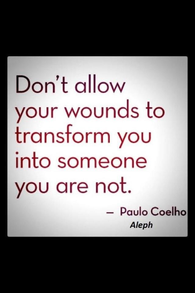 Don't allow your wounds to transform you into someone you are not. - Paulo Coelho    Need to take this to heart been feeling kind of down about some things lately.