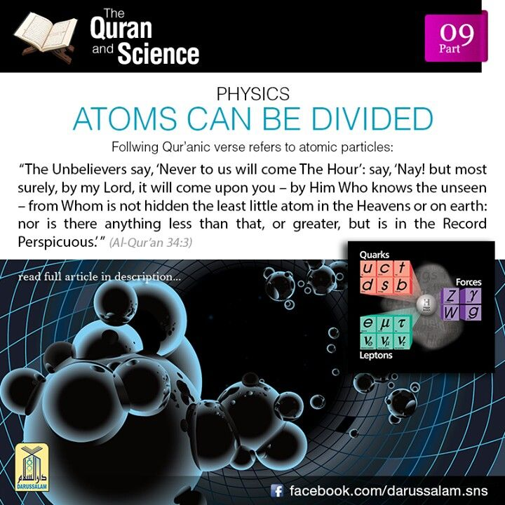 Qur'an and Science: 09. Atoms can be Divided: In ancient times a well-known theory by the name of 'Theory of Atomism' was widely accepted. This theory was originally proposed by the Greeks, in particular by a scholar called Democritus, who lived about 23 centuries ago. Democritus and the people that came after him, assumed that the smallest unit of matter was the atom. The ancient Arabs used to believe the same. The Arabic word zarrah most commonly meant an atom. In recent times modern…