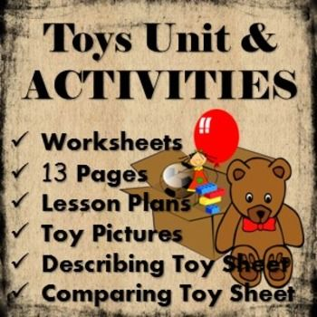 Here I have a 13 page document that would be perfect if you are wanting to teach a topic or theme about Toys or Toys from the Past.The pack includes a couple of pages of brief lesson plans. It also includes many worksheets including comparing old and new toys, describing toys, venn diagram, toy pictures and more.