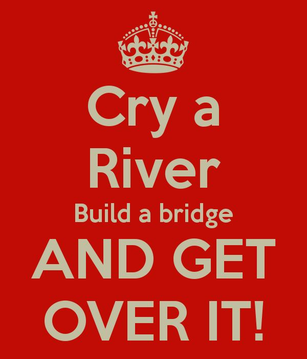 Cry a River, Build a bridge, AND GET OVER IT!