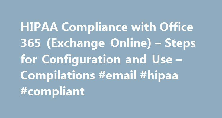 HIPAA Compliance with Office 365 (Exchange Online) – Steps for Configuration and Use – Compilations #email #hipaa #compliant http://pakistan.remmont.com/hipaa-compliance-with-office-365-exchange-online-steps-for-configuration-and-use-compilations-email-hipaa-compliant/  # HIPAA Compliance with Office 365 (Exchange Online) Steps for Configuration and Use Office 365 provides access virtually anywhere to email, calendar, HD videoconferencing, and enterprise social networking across devices…