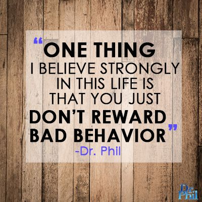One thing I believe strongly in this life is that you just don't reward bad behavior. #DrPhil