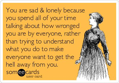 Free, Courtesy Hello Ecard: You are sad & lonely because you spend all of your time talking about how wronged you are by everyone, rather than trying to understand what you do to make everyone want to get the hell away from you.
