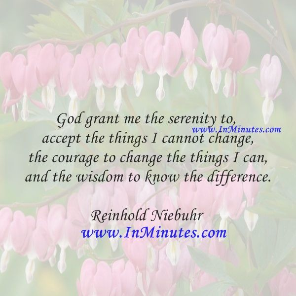 God grant me the serenity to accept the things I cannot change, the courage to change the things I can, and the wisdom to know the difference.  Reinhold Niebuhr