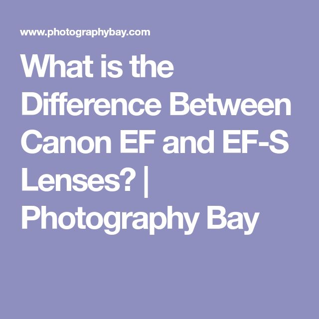 What is the Difference Between Canon EF and EF-S Lenses? | Photography Bay
