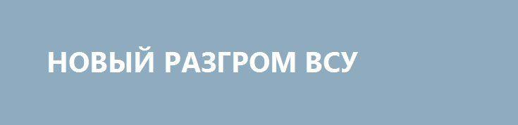 НОВЫЙ РАЗГРОМ ВСУ http://rusdozor.ru/2017/04/10/novyj-razgrom-vsu/  В недавней статье «На Донбассе ожидается «Буря»была спрогнозирована схема возможного будущего наступления ВСУ на ДНР и ЛНР. В кратком изложении технология штурма выглядит так: короткая артподготовка, а затем атака ударных группировок армии Украины при поддержке полутысячи танков с многотысячным потерями ...