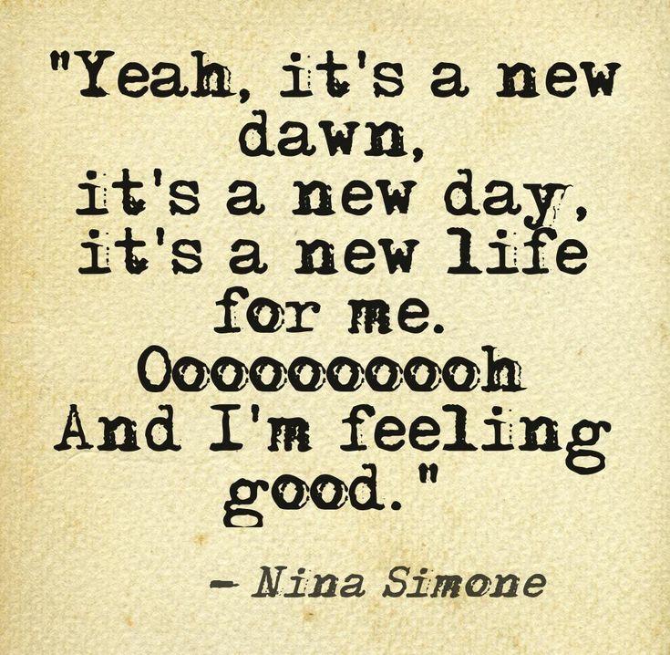 """Yeah, it's a new dawn, it's a new day, it's a new life for me. Oooooooh And I'm feeling good."" ~ Nina Simone...........4...."