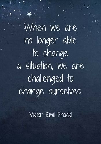 When we are no longer able to change a situation, we are challenged to change ourselves. - Viktor Frankl More