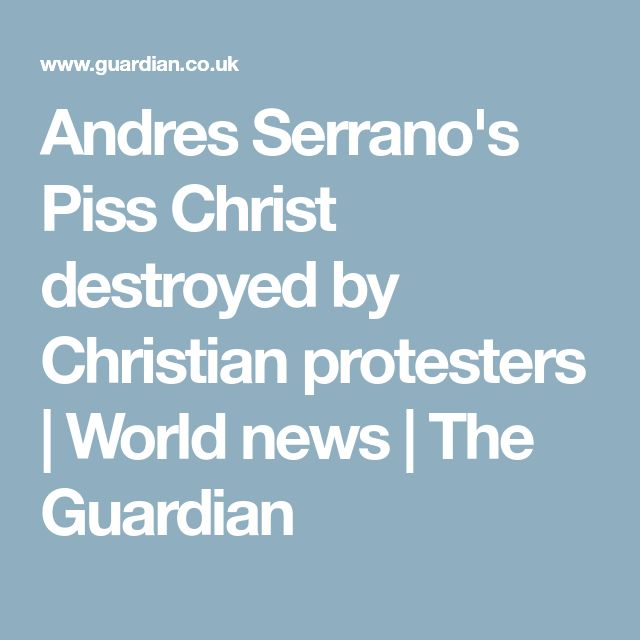 Andres Serrano's Piss Christ destroyed by Christian protesters | World news | The Guardian