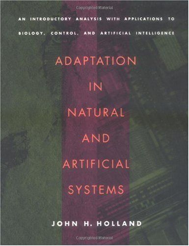 Adaptation in Natural and Artificial Systems: An Introductory Analysis with Applications to Biology, Control, and Artificial Intelligence (Complex Adaptive Systems) by John H. Holland. $21.79. 211 pages. Publisher: The MIT Press (April 29, 1992)