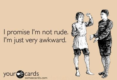 I promise I'm not rude. I'm just very awkward. ecards Story of