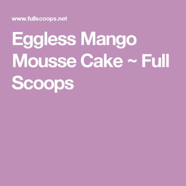 Eggless Mango Mousse Cake  ~ Full Scoops