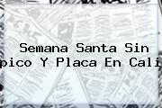 http://tecnoautos.com/wp-content/uploads/imagenes/tendencias/thumbs/semana-santa-sin-pico-y-placa-en-cali.jpg Pico Y Placa Semana Santa 2016. Semana Santa sin pico y placa en Cali, Enlaces, Imágenes, Videos y Tweets - http://tecnoautos.com/actualidad/pico-y-placa-semana-santa-2016-semana-santa-sin-pico-y-placa-en-cali/