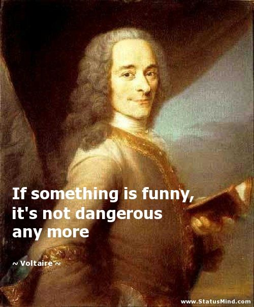 If something is funny, it's not dangerous any more - Voltaire Quotes - StatusMind.com