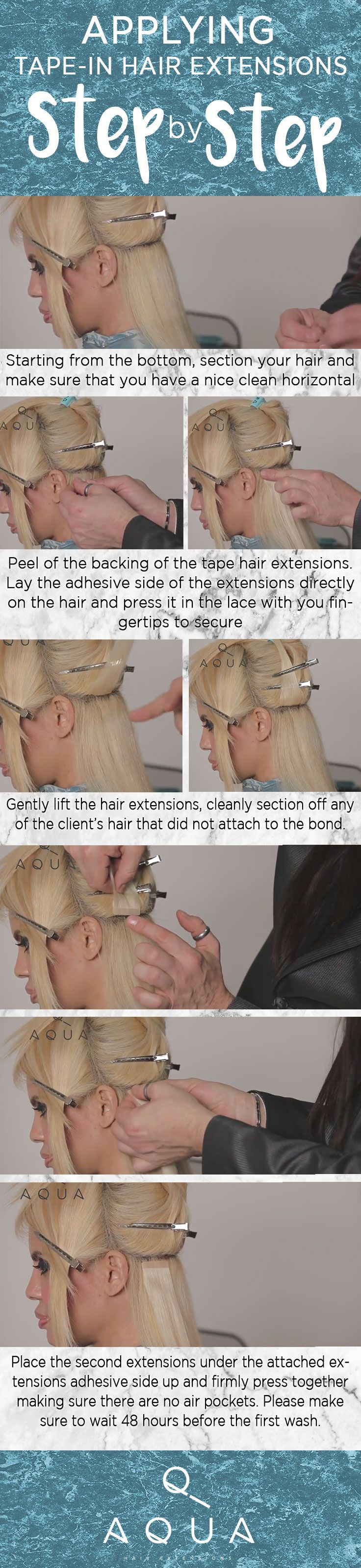Applying Tape-in Hair Extension Step By Step Picture 1 Starting from the bottom, section your hair and make sure that you have a nice clean horizontal line in your hair.Picture 2 +3 Peel of the backing of the tape hair extensions. Lay the adhesive side of the extensions directly on the hair and press it in the lace with you fingertips to securePicture 4 +5 Gently lift the hair extensions, cleanly section off any of the client's hair that did not attach to the bond.