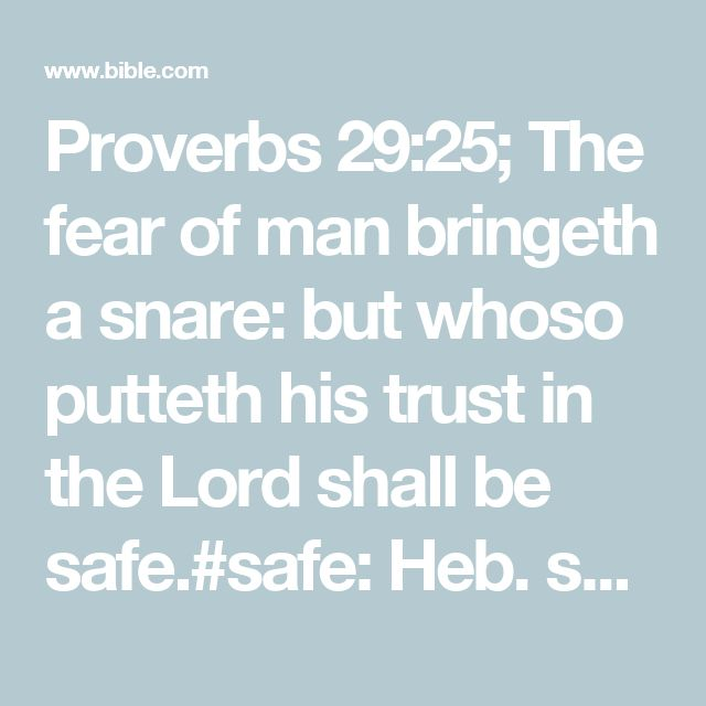 Proverbs 29:25; The fear of man bringeth a snare: but whoso putteth his trust in the Lord shall be safe.#safe: Heb. set on high