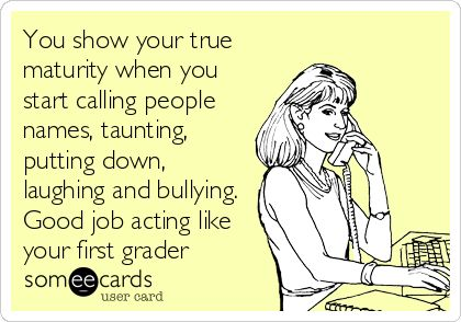 Putting people down and laughing at them is a bullying tactic and is emotional abusive. Grow up and don't act like an elementary spoiled brat.
