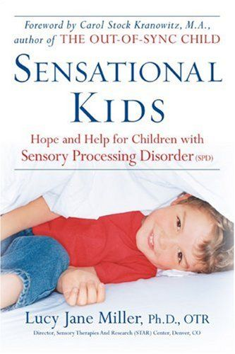 Book: Sensational Kids: Hope and Help for Children with Sensory Processing Disorder by Lucy Jane Miller Ph.D OTR, Doris A. Fuller Sensory Processing Disorder (SPD) is a condition affecting at least one in twenty children who experience sensations in taste, touch, sound, sight, smell, movement, and body awareness in a vastly different manner from how … … Continue reading →