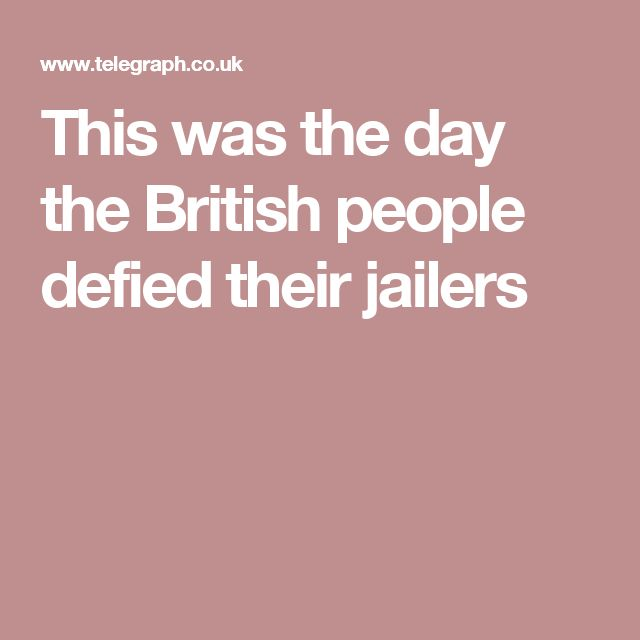 This was the day the British people defied their jailers