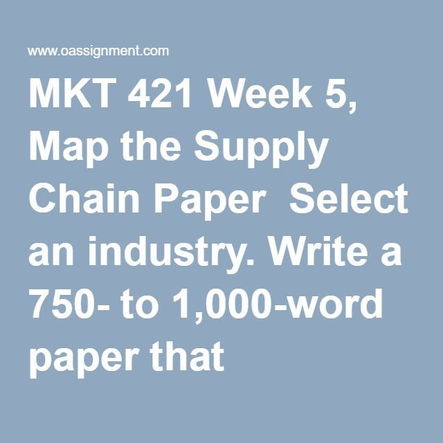 MKT 421 Week 5, Map the Supply Chain Paper  Select an industry. Write a 750- to 1,000-word paper that identifies each link in the supply chain and the purpose and value in each.