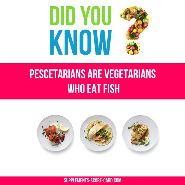 Pescetarians are vegetarians who eat fish