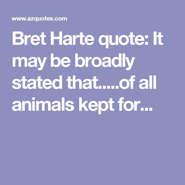 Bret Harte quote: It may be broadly stated that.....of all animals kept for...