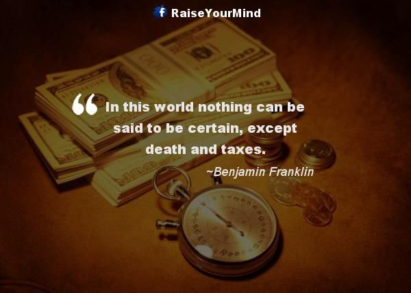 In this world nothing can be said to be certain, except death and taxes. - http://www.raiseyourmind.com/finance/in-this-world-nothing-can-be-said-to-be-certain-except-death-and-taxes/  Finance Quotes Benjamin Franklin, Death, Said, Taxes