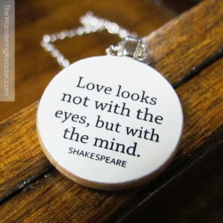 Love looks not with the eyes, but with the mind. - A Midsummer Night's Dream – Act 1, Scene 1 - Shakespeare