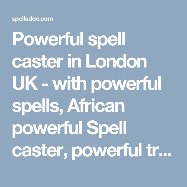 Powerful spell caster in London UK - with powerful spells, African powerful Spell caster, powerful traditional Healer, powerful sangoma,  love spells that work, save my marriage spell, protection spells, how to get rich spells, powerful money spells, win lottery spells, how to bring back my ex lover spells, long lost love spells, stop my spouse from cheating love spells, love spells that work, black magic spells, join Illuminati, free love spells that work, spells for long lost lover, etc