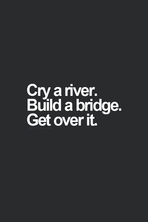"You can cry. But then after you're done, get up and go. | ""Cry a river. Build a bridge. Get over it."""