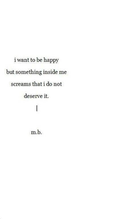 I want to be happy but something inside me screams that I do not deserve it.