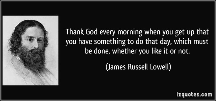 http://izquotes.com/quotes-pictures/quote-thank-god-every-morning-when-you-get-up-that-you-have-something-to-do-that-day-which-must-be-done-...