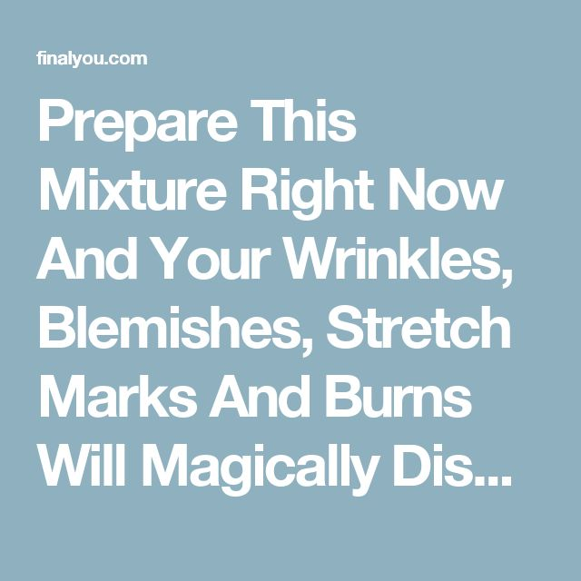 Prepare This Mixture Right Now And Your Wrinkles, Blemishes, Stretch Marks And Burns Will Magically Disappear! - Final You