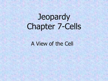 Jeopardy Chapter 7-Cells A View of the Cell. The Cell Theory Famous Scientists Plasma Membrane Eukaryotic Cell Structure Structure of Plasma Membrane.