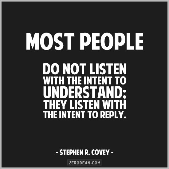 New on the #life #blog - This week's quote: Most people do not listen with the intent to understand; they listen with the intent to reply. Have you encountered someone like this? How do you handle?