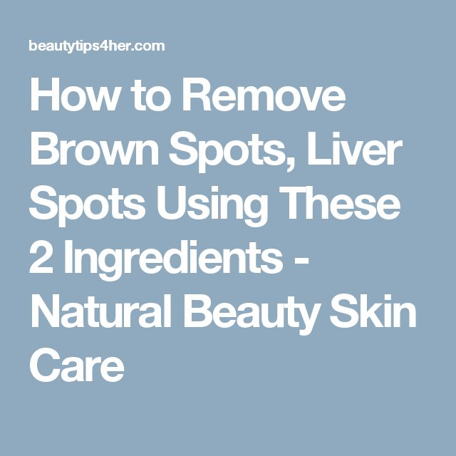 How to Remove Brown Spots, Liver Spots Using These 2 Ingredients - Natural Beauty Skin Care