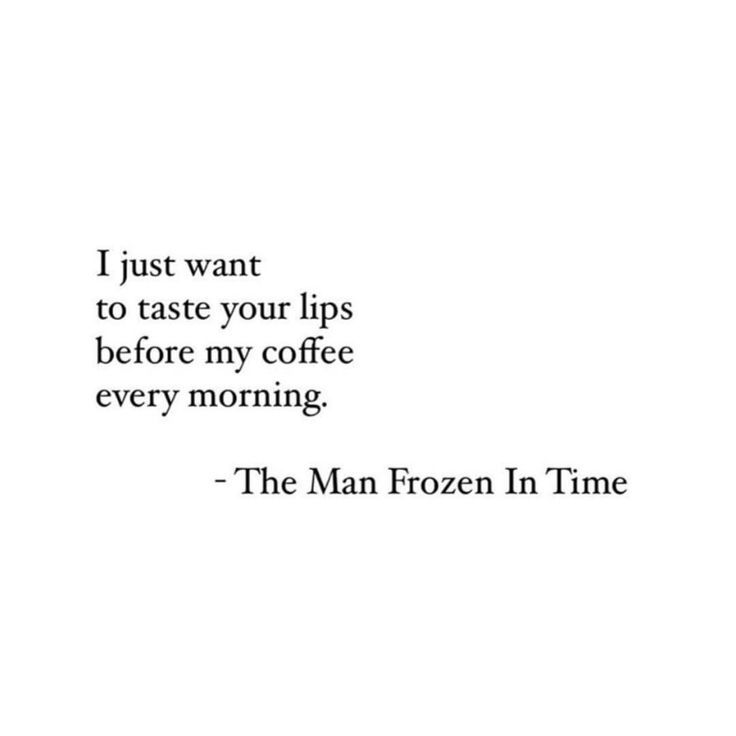 I just want to taste your lips before my coffee every morning,  The Man Frozen in Time