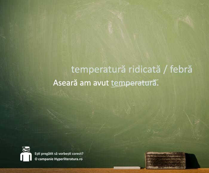 """Corpul omenesc are întotdeauna o anumită temperatură. O exprimare corectă ar fi """"temperatură ridicată"""", sau """"febră""""."""