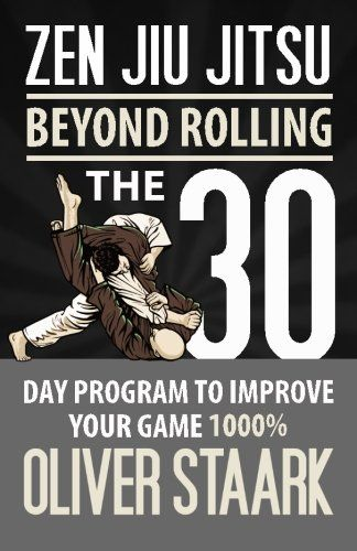 Zen Jiu Jitsu: The 30 Day Program to Improve Your Jiu Jitsu Game 1000% (Volume 1)/Mr Oliver Staark
