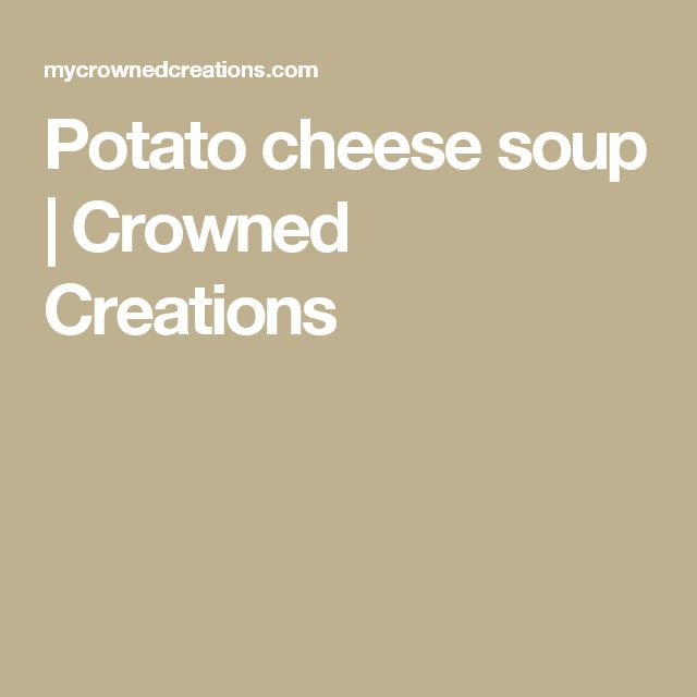 Potato cheese soup | Crowned Creations